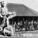 日本で最初のゴルフコースはどこ?~ニッポンのゴルフの夜明け~ぜひ知っておきたい誕生秘話